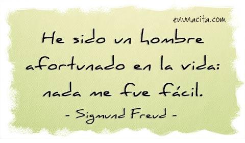 He sido un hombre afortunado en la vida: nada me fue fácil. Sigmund Freud