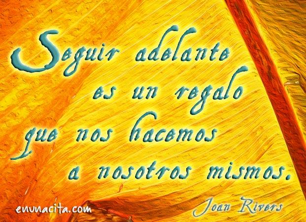 Seguir adelante es un regalo que nos hacemos a nosotros mismos. Joan Rivers