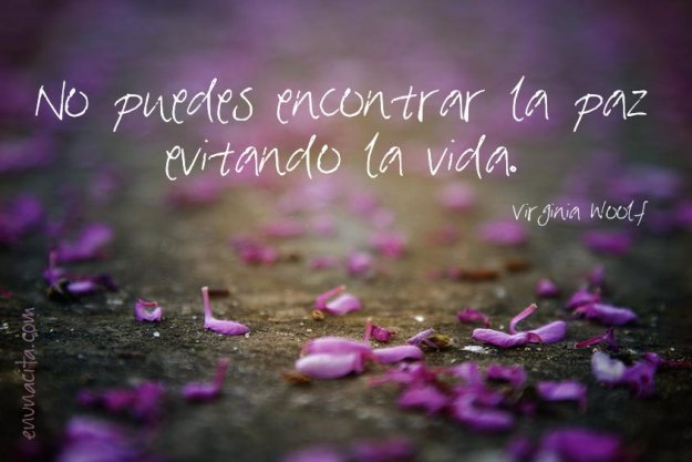 No puedes encontrar la paz evitando la vida. Virgina Woolf