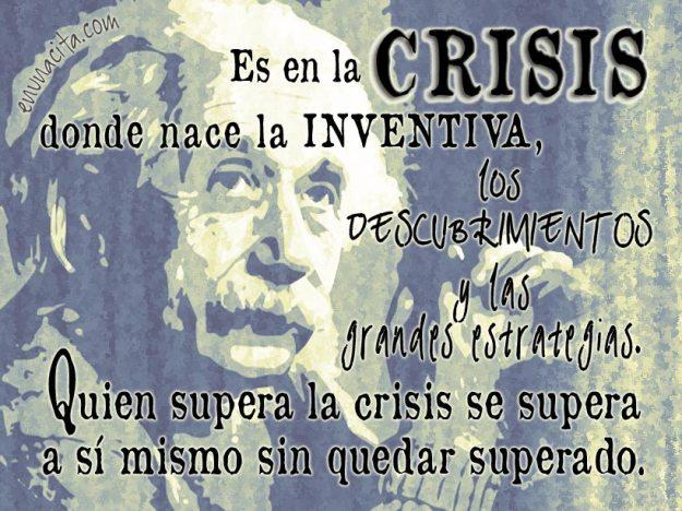 Es en la crisis donde nace la inventiva, los descubrimientos y las grandes estrategias. Quien supera la crisis se supera a sí mismo sin quedar superado. Albert Einstein