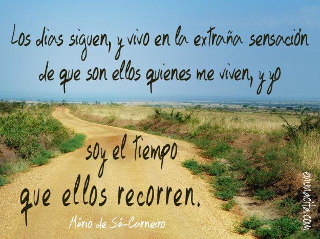 Los días siguen, y vivo en la extraña sensación de que son ellos quienes me viven, y yo soy el tiempo que ellos recorren. Mário de Sá-Carneiro.