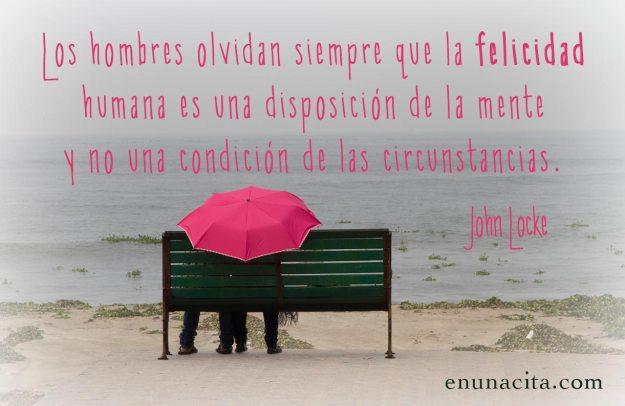 Los hombres olvidan siempre que la felicidad humana es una disposición de la mente y no una condición de las circunstancias. John Locke