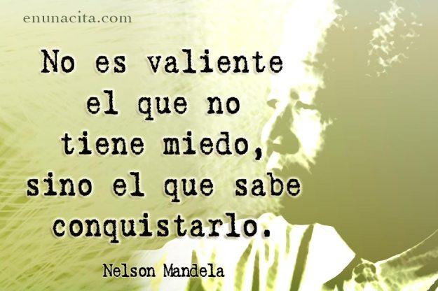 No es valiente el que no tiene miedo, sino el que sabe conquistarlo. Nelson Mandela