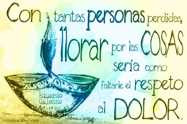 Con tantas personas perdidas, llorar por las cosas sería como faltarle el respeto al dolor. Eduardo Galeano