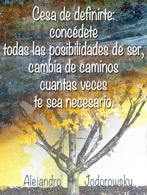 Cesa de definirte: concédete todas las posibilidades de ser, cambia de caminos cuantas veces te sea necesario. Alejandro Jodorowsky
